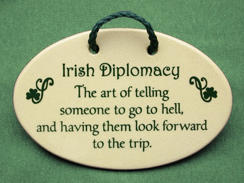 Irish diplomacy The art of telling someone to go to hell and having them look forward to the trip