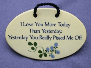 I love you more today than yesterday, yesterday you really pissed me off. Ceramic wall plaque