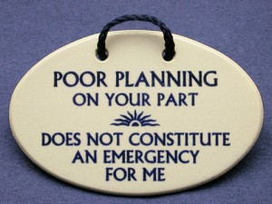 Poor Planning On Your Part Does Not Constitute An Emergency For Me