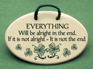 Everything will be alright in the end, If it is not alright, It is not the end.