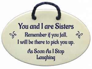 You and I Sisters Remember if you fall I will be there to pick you up, as soon as I stop laughing