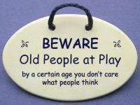 BEWARE Old People at Play by a certain age you don
