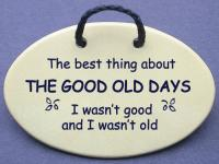 The best thing about THE GOOD OLD DAYS I was not good and I was not old