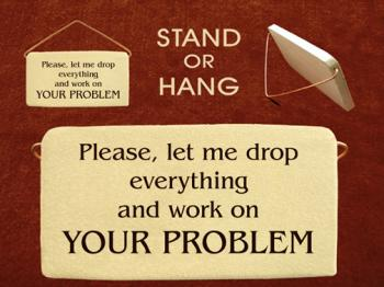 Please Let Me Drop Everything And Work On Your Problem