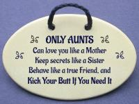 ONLY AUNTS Can love you like a Mother Keep secrets like a Sister Behave like a true Friend, and Kick Your Butt If You Need It