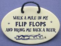 Walk a mile in my FLIP FLOPS and bring me back a beer.