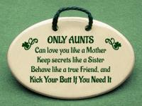 ONLY AUNTS Can love you like a Mother Keep secrets like a Sister Behave like a true Friend, and Kick Your Butt If You Need It.