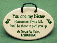 You are my Sister Remember if you fall,I will be there to pick you up. As Soon As I Stop LAUGHING