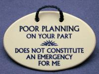 Poor planning on your part does not constitute an emergency for me.