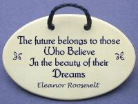 The future belongs to those Who Believe In the beauty of their Dreams Eleanor Roosevelt