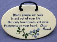 Many people will walk in and out of your life but only true friends will leave footprints on your heart - Eleanor Roosevelt