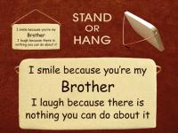 I smile because youre my brother I laugh because there is nothing you can do about it.