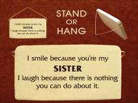 I smile because you are my sister I laugh because there is nothing you can do about it.