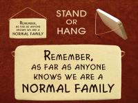 Remember as far as anyone knows we are a normal family.