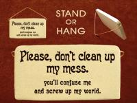Please do not clean up my mess you will confuse me and screw up my world.